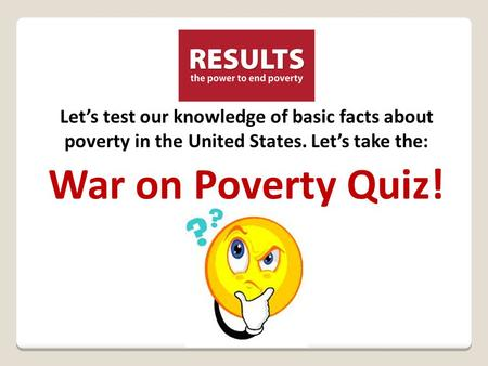 Let's test our knowledge of basic facts about poverty in the United States. Let's take the: War on Poverty Quiz!