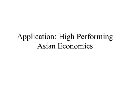 Application: High Performing Asian Economies. Per capita Growth Differences Time Period 1966-90 High performance Asian economies (HPAE) refers to: Singapore,