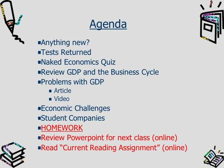 Agenda Anything new? Tests Returned Naked Economics Quiz Review GDP and the Business Cycle Problems with GDP Article Video Economic Challenges Student.