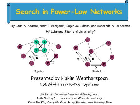 Search in Power-Law Networks Presented by Hakim Weatherspoon CS294-4: Peer-to-Peer Systems Slides also borrowed from the following paper Path Finding Strategies.