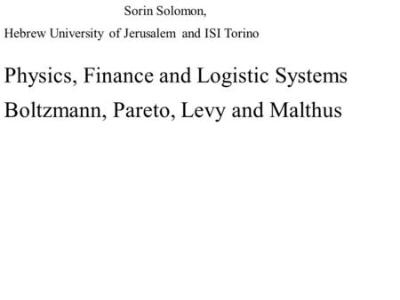 Physics, Finance and Logistic Systems Boltzmann, Pareto, Levy and Malthus Sorin Solomon, Hebrew University of Jerusalem and ISI Torino.