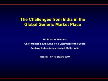 The Challenges from India <strong>in</strong> the Global Generic Market Place Dr. Brian W Tempest Chief Mentor & Executive Vice Chairman of the Board Ranbaxy Laboratories.