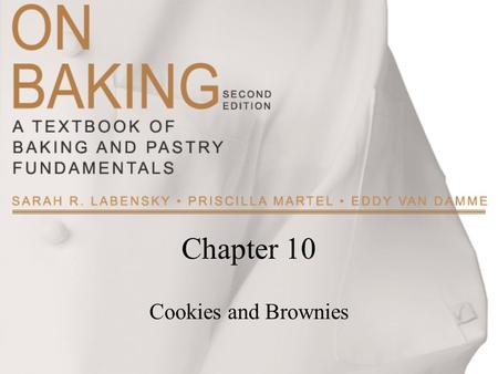 Chapter 10 Cookies and Brownies. Copyright ©2009 by Pearson Education, Inc. Upper Saddle River, New Jersey 07458 All rights reserved. On Baking: A Textbook.