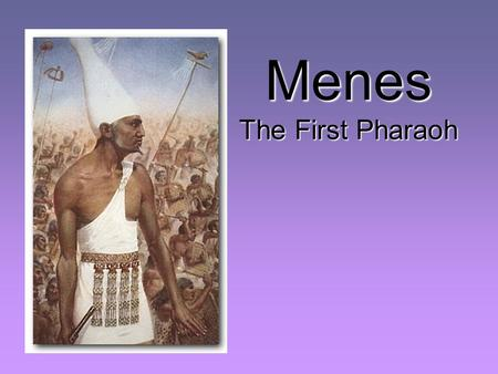 Menes The First Pharaoh Egypt was home to the one of the most oldest.