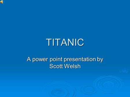TITANIC A power point presentation by Scott Welsh.