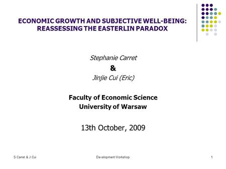 S.Carret & J.CuiDevelopment Workshop1 ECONOMIC GROWTH AND SUBJECTIVE WELL-BEING: REASSESSING THE EASTERLIN PARADOX Stephanie Carret & Jinjie Cui (Eric)
