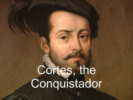 Cortes, the Conquistador. 1519. Merchants travelling in the far reaches of the Aztec Empire had brought rumours to the emperor, Moctezuma, about the arrival.