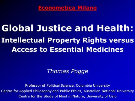 Econometica Milano Global Justice and Health: Intellectual Property Rights versus Access to Essential Medicines Thomas Pogge Professor of Political Science,
