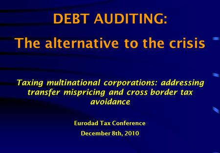 DEBT AUDITING: The alternative to the crisis Taxing multinational corporations: addressing transfer mispricing and cross border tax avoidance Eurodad Tax.