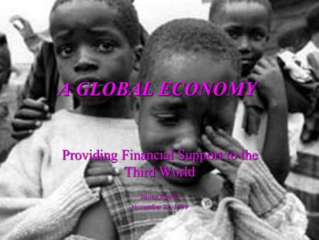 A GLOBAL ECONOMY Providing Financial Support to the Third World Janina Kearns November 22, 1999.