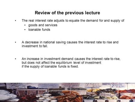 Review of the previous lecture The real interest rate adjusts to equate the demand for and supply of goods and services loanable funds A decrease in national.