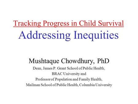Tracking Progress in Child Survival Addressing Inequities Mushtaque Chowdhury, PhD Dean, James P. Grant School of Public Health, BRAC University and Professor.