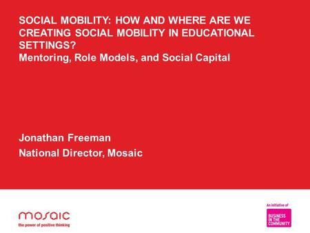 SOCIAL MOBILITY: HOW AND WHERE ARE WE CREATING SOCIAL MOBILITY IN EDUCATIONAL SETTINGS? Mentoring, Role Models, and Social Capital Jonathan Freeman National.