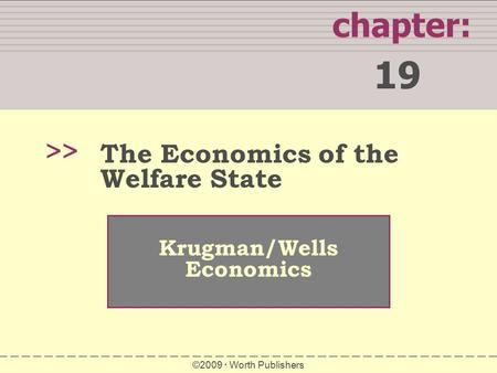 Chapter: 19 >> Krugman/Wells Economics ©2009  Worth Publishers The Economics of the Welfare State.