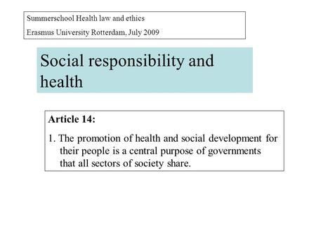 Summerschool Health law and ethics Erasmus University Rotterdam, July 2009 Social responsibility and health Article 14: 1. The promotion of health and.