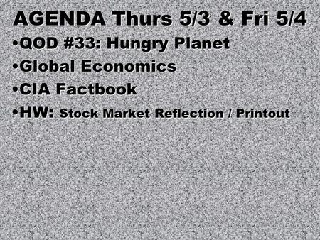 AGENDA Thurs 5/3 & Fri 5/4 QOD #33: Hungry PlanetQOD #33: Hungry Planet Global EconomicsGlobal Economics CIA FactbookCIA Factbook HW: Stock Market Reflection.