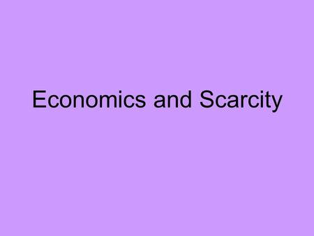 Economics and Scarcity. What is Economics? Economics is the study of the choices that people make to satisfy their needs and wants. Scarcity is the basic.