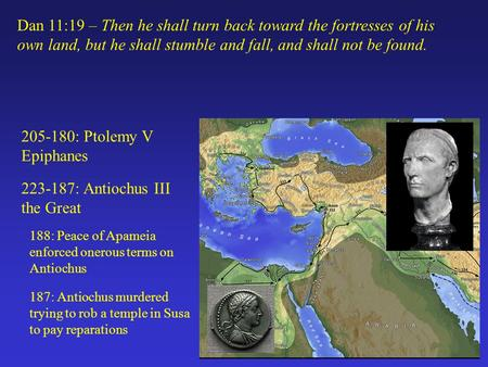 205-180: Ptolemy V Epiphanes 223-187: Antiochus III the Great Dan 11:19 – Then he shall turn back toward the fortresses of his own land, but he shall stumble.