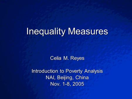 © 2003 By Default!Slide 1 Inequality Measures Celia M. Reyes Introduction to Poverty Analysis NAI, Beijing, China Nov. 1-8, 2005.