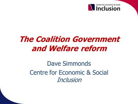 The Coalition Government and Welfare reform Dave Simmonds Centre for Economic & Social Inclusion.