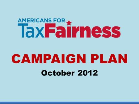 "CAMPAIGN PLAN October 2012. TIME IS RIGHT 1.Bush tax cuts expire at end of 2012: worth $1 trillion over 10 years from richest 2% 2.Budget ""sequestration"""