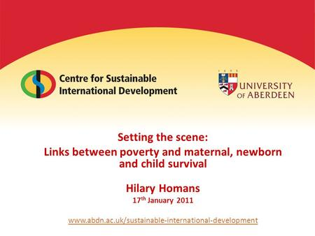 Setting the scene: Links between poverty and maternal, newborn and child survival Hilary Homans 17 th January 2011 www.abdn.ac.uk/sustainable-international-development.