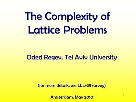 1 The Complexity of Lattice Problems Oded Regev, Tel Aviv University Amsterdam, May 2010 (for more details, see LLL+25 survey)