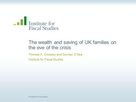 © Institute for Fiscal Studies The wealth and saving of UK families on the eve of the crisis Thomas F. Crossley and Cormac O'Dea Institute for Fiscal Studies.