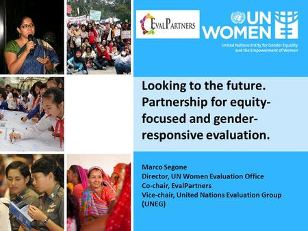 Looking to the future. Partnership for equity- focused and gender- responsive evaluation. Marco Segone Director, UN Women Evaluation Office Co-chair, EvalPartners.