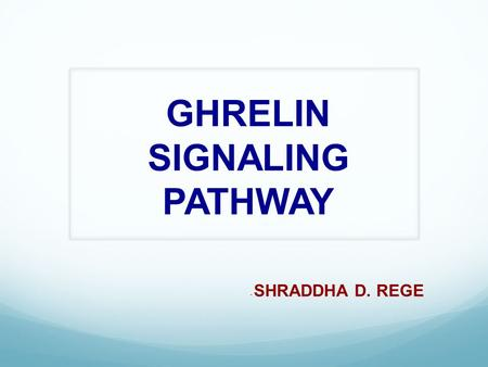 GHRELIN SIGNALING PATHWAY - SHRADDHA D. REGE. Ghrelin  Is a 28 amino acid Orexigenic peptide and hormone.  Neuroendocrine hormone – exerts numerous.