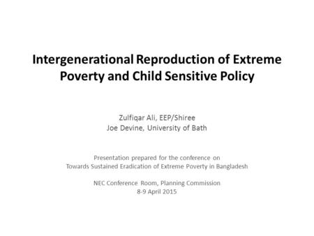 Intergenerational Reproduction of Extreme Poverty and Child Sensitive Policy Zulfiqar Ali, EEP/Shiree Joe Devine, University of Bath Presentation prepared.