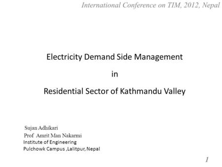 International Conference on TIM, 2012, Nepal 1 Electricity Demand Side Management in Residential Sector of Kathmandu Valley Sujan Adhikari Prof Amrit Man.