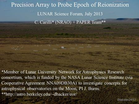 Precision Array to Probe Epoch of Reionization LUNAR Science Forum, July 2013 C. Carilli* (NRAO) + PAPER Team** *Member of Lunar University Network for.