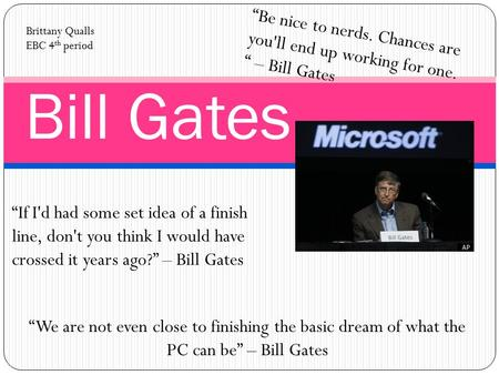 "Bill Gates ""Be nice to nerds. Chances are you'll end up working for one. "" – Bill Gates Brittany Qualls EBC 4 th period ""If I'd had some set idea of a."