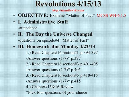 "Revolutions 4/15/13  OBJECTIVE: Examine ""Matter of Fact"". MCSS WH-6.1.5 I. Administrative Stuff -attendance II. The Day the Universe."