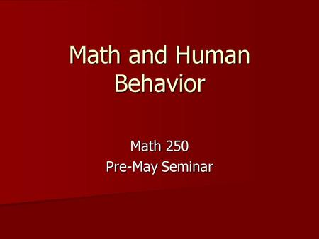 Math and Human Behavior Math 250 Pre-May Seminar.