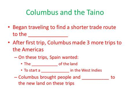 Columbus and the Taino Began traveling to find a shorter trade route to the ______________ After first trip, Columbus made 3 more trips to the Americas.