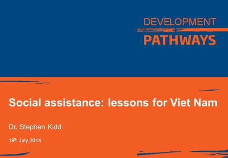 Social assistance: lessons for Viet Nam Dr. Stephen Kidd 18 th July 2014.