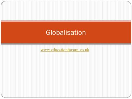 Www.educationforum.co.uk Globalisation. What is it? The shrinking in importance of global boundaries and nation states economically, politically and culturally.