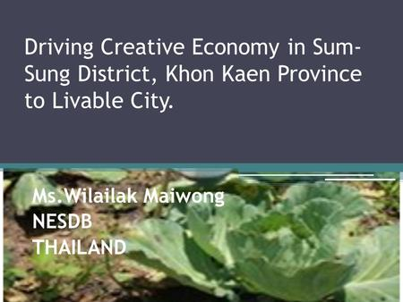 Driving Creative Economy in Sum- Sung District, Khon Kaen Province to Livable City. Ms.Wilailak Maiwong NESDB THAILAND.