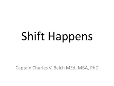 Shift Happens Captain Charles V. Balch MEd, MBA, PhD.