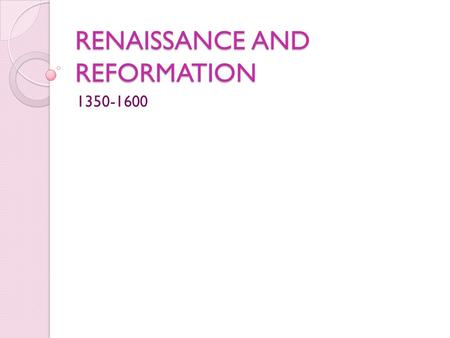 "RENAISSANCE AND REFORMATION 1350-1600. The Italian Renaissance Renaissance means ""rebirth"" Began in Italy and spread to rest of Europe Three general characteristics:"