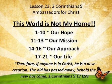 Lesson 23: 2 Corinthians 5 Ambassadors for Christ This World is Not My Home!! 1-10 ~ Our Hope 11-13 ~ Our Mission 14-16 ~ Our Approach 17-21 ~ Our Life.