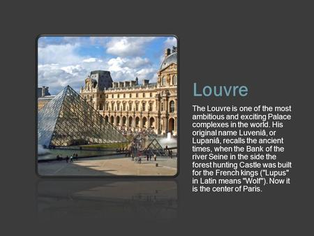 Louvre The Louvre is one of the most ambitious and exciting Palace complexes in the world. His original name Luveniâ, or Lupaniâ, recalls the ancient times,