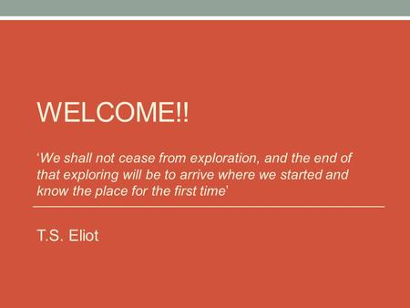 WELCOME!! 'We shall not cease from exploration, and the end of that exploring will be to arrive where we started and know the place for the first time'