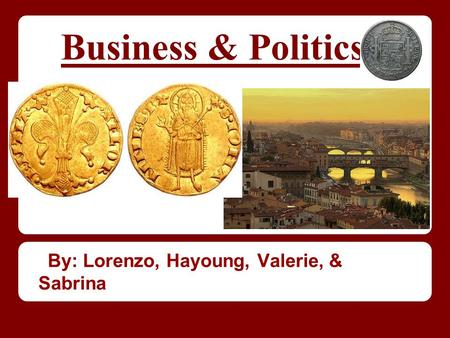 Business & Politics By: Lorenzo, Hayoung, Valerie, & Sabrina.