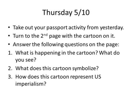 Thursday 5/10 Take out your passport activity from yesterday. Turn to the 2 nd page with the cartoon on it. Answer the following questions on the page: