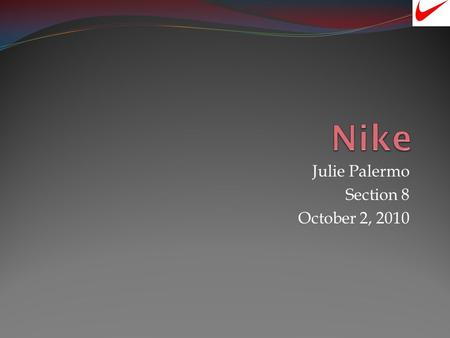 Julie Palermo Section 8 October 2, 2010 History What is Nike? Is the worlds most leading supplier of athletic shoes, apparel, and sporting equipment.