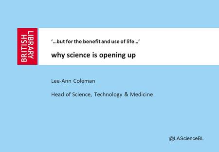 Lee-Ann Coleman Head of Science, Technology & Medicine '…but for the benefit and use of life…' why science is opening