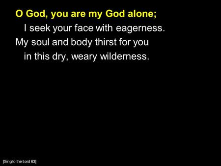 O God, you are my God alone; I seek your face with eagerness. My soul and body thirst for you in this dry, weary wilderness. [Sing to the Lord 63]